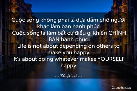 Cuộc sống không phải là dựa dẫm chờ người khác làm bạn hạnh phúc. Cuộc sống là làm bất cứ điều gì khiến CHÍNH BẠN hạnh phúc. Life is not about depending on others to make you happy. It's about doing whatever makes YOURSELF happy.