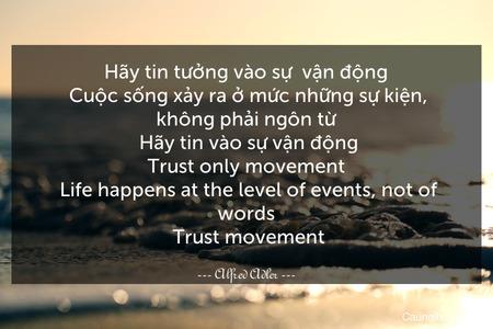 Hãy tin tưởng vào sự  vận động. Cuộc sống xảy ra ở mức những sự kiện, không phải ngôn từ. Hãy tin vào sự vận động. Trust only movement. Life happens at the level of events, not of words. Trust movement.