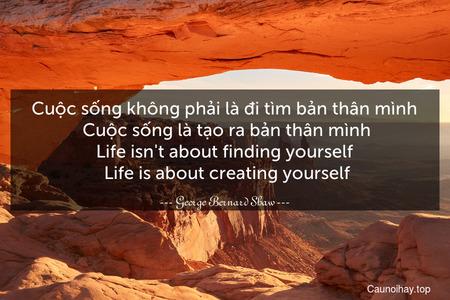 Cuộc sống không phải là đi tìm bản thân mình. Cuộc sống là tạo ra bản thân mình. Life isn't about finding yourself. Life is about creating yourself.