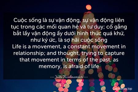 Cuộc sống là sự vận động, sự vận động liên tục trong các mối quan hệ và tư duy; cố gắng bắt lấy vận động ấy dưới hình thức quá khứ, như ký ức, là sợ hãi cuộc sống. Life is a movement, a constant movement in relationship; and thought, trying to capture that movement in terms of the past, as memory, is afraid of life.
