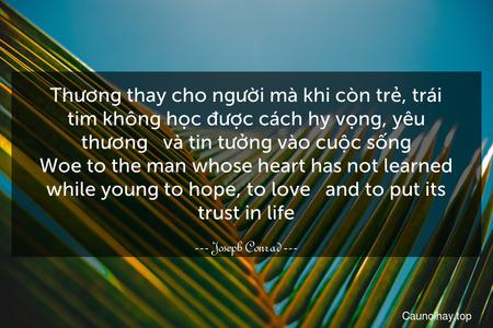 Thương thay cho người mà khi còn trẻ, trái tim không học được cách hy vọng, yêu thương - và tin tưởng vào cuộc sống. Woe to the man whose heart has not learned while young to hope, to love - and to put its trust in life.