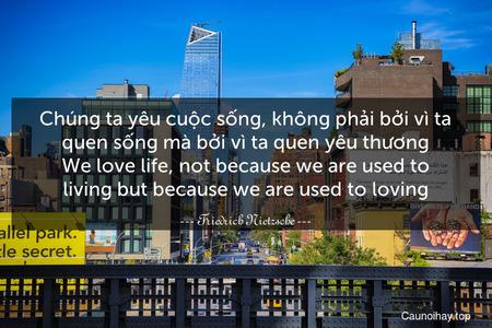 Chúng ta yêu cuộc sống, không phải bởi vì ta quen sống mà bởi vì ta quen yêu thương. We love life, not because we are used to living but because we are used to loving.