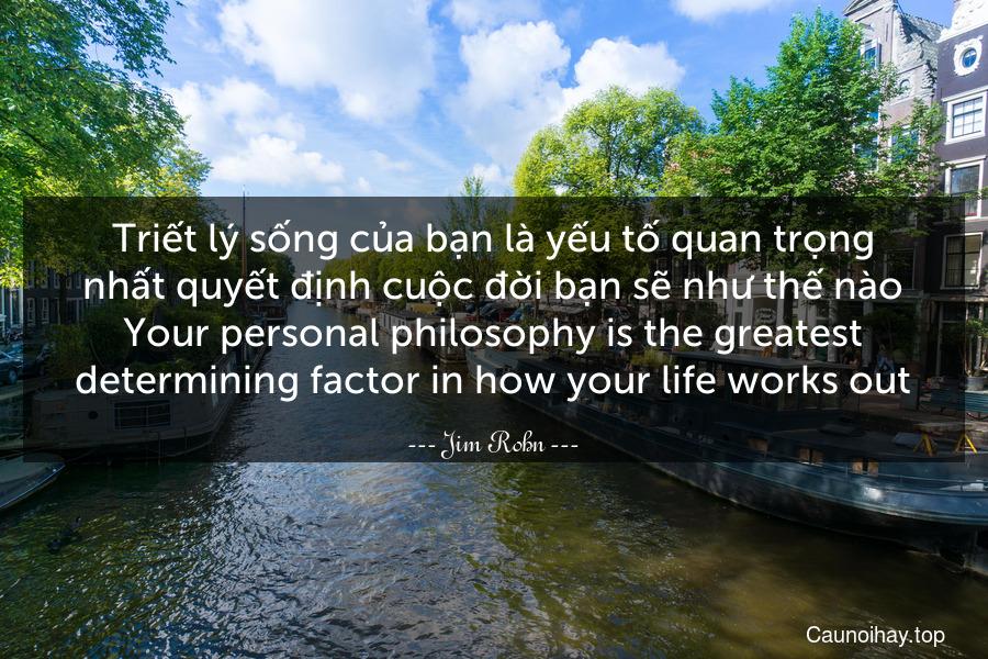 Triết lý sống của bạn là yếu tố quan trọng nhất quyết định cuộc đời bạn sẽ như thế nào. Your personal philosophy is the greatest determining factor in how your life works out.