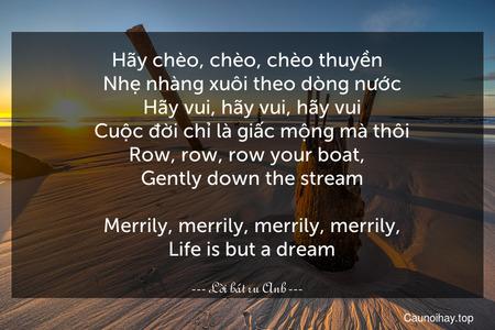 Hãy chèo, chèo, chèo thuyền   Nhẹ nhàng xuôi theo dòng nước   Hãy vui, hãy vui, hãy vui   Cuộc đời chỉ là giấc mộng mà thôi. Row, row, row your boat,   Gently down the stream.   Merrily, merrily, merrily, merrily,   Life is but a dream.