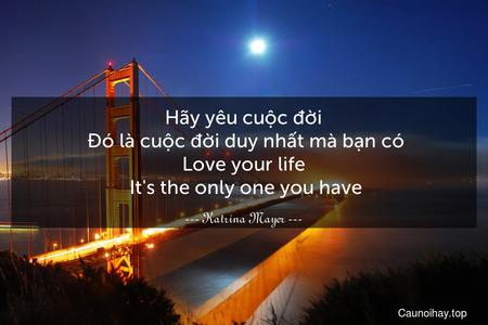 Hãy yêu cuộc đời. Đó là cuộc đời duy nhất mà bạn có. Love your life. It's the only one you have.