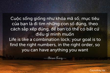 Cuộc sống giống như khóa mã số; mục tiêu của bạn là đi tìm những con số đúng, theo cách sắp xếp đúng, để bạn có thể có bất cứ điều gì mình muốn. Life is like a combination lock; your goal is to find the right numbers, in the right order, so you can have anything you want.