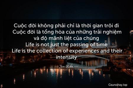 Cuộc đời không phải chỉ là thời gian trôi đi. Cuộc đời là tổng hòa của những trải nghiệm và độ mãnh liệt của chúng. Life is not just the passing of time. Life is the collection of experiences and their intensity.