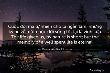 Cuộc đời mà tự nhiên cho ta ngắn lắm; nhưng ký ức về một cuộc đời sống tốt lại là vĩnh cửu. The life given us, by nature is short; but the memory of a well-spent life is eternal.