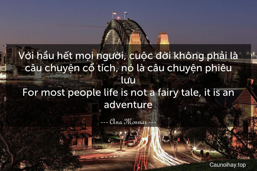 Với hầu hết mọi người, cuộc đời không phải là câu chuyện cổ tích, nó là câu chuyện phiêu lưu. For most people life is not a fairy tale, it is an adventure.