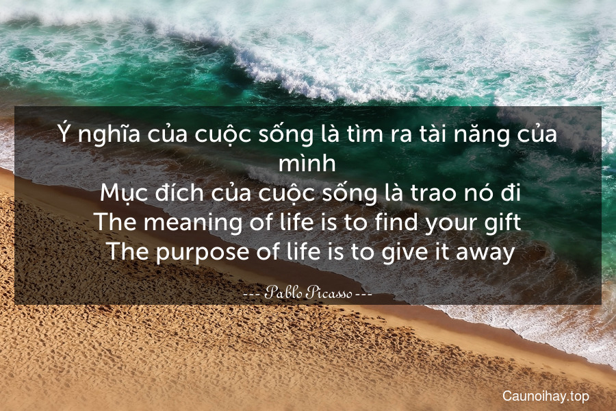 Ý nghĩa của cuộc sống là tìm ra tài năng của mình. Mục đích của cuộc sống là trao nó đi. The meaning of life is to find your gift. The purpose of life is to give it away.