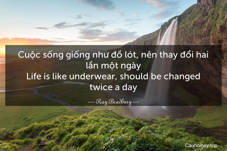 Cuộc sống giống như đồ lót, nên thay đổi hai lần một ngày. Life is like underwear, should be changed twice a day.
