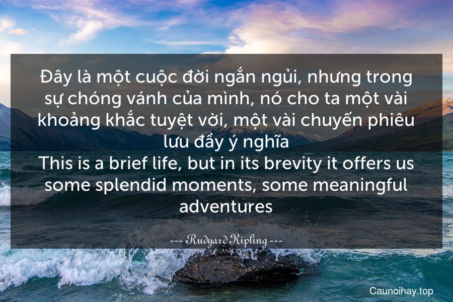 Đây là một cuộc đời ngắn ngủi, nhưng trong sự chóng vánh của mình, nó cho ta một vài khoảng khắc tuyệt vời, một vài chuyến phiêu lưu đầy ý nghĩa. This is a brief life, but in its brevity it offers us some splendid moments, some meaningful adventures.