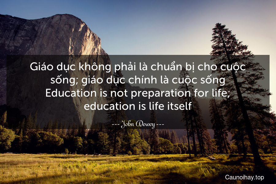Giáo dục không phải là chuẩn bị cho cuộc sống; giáo dục chính là cuộc sống. Education is not preparation for life; education is life itself.
