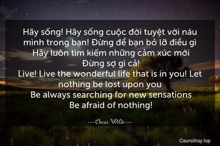 Hãy sống! Hãy sống cuộc đời tuyệt vời náu mình trong bạn! Đừng để bạn bỏ lỡ điều gì. Hãy luôn tìm kiếm những cảm xúc mới. Đừng sợ gì cả! Live! Live the wonderful life that is in you! Let nothing be lost upon you. Be always searching for new sensations. Be afraid of nothing!