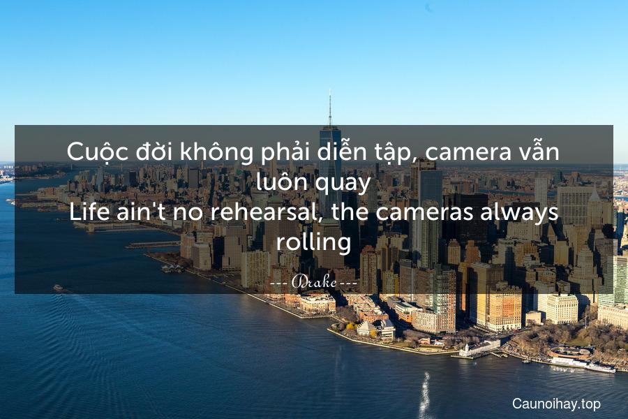 Cuộc đời không phải diễn tập, camera vẫn luôn quay. Life ain't no rehearsal, the cameras always rolling.