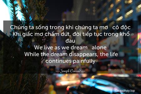 Chúng ta sống trong khi chúng ta mơ - cô độc. Khi giấc mơ chấm dứt, đời tiếp tục trong khổ đau. We live as we dream - alone. While the dream disappears, the life continues painfully.