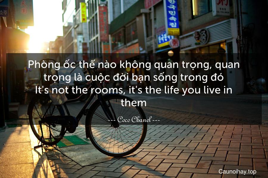 Phòng ốc thế nào không quan trọng, quan trọng là cuộc đời bạn sống trong đó. It's not the rooms, it's the life you live in them.