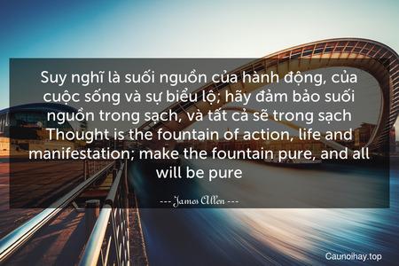 Suy nghĩ là suối nguồn của hành động, của cuộc sống và sự biểu lộ; hãy đảm bảo suối nguồn trong sạch, và tất cả sẽ trong sạch. Thought is the fountain of action, life and manifestation; make the fountain pure, and all will be pure.