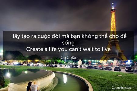 Hãy tạo ra cuộc đời mà bạn không thể chờ để sống. Create a life you can't wait to live.