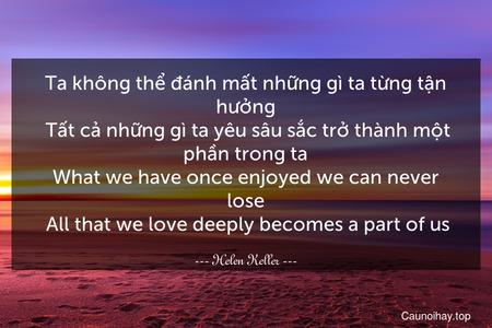 Ta không thể đánh mất những gì ta từng tận hưởng. Tất cả những gì ta yêu sâu sắc trở thành một phần trong ta. What we have once enjoyed we can never lose. All that we love deeply becomes a part of us.