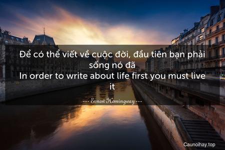 Để có thể viết về cuộc đời, đầu tiên bạn phải sống nó đã. In order to write about life first you must live it.
