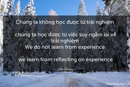 Chúng ta không học được từ trải nghiệm... chúng ta học được từ việc suy ngẫm lại về trải nghiệm. We do not learn from experience... we learn from reflecting on experience.