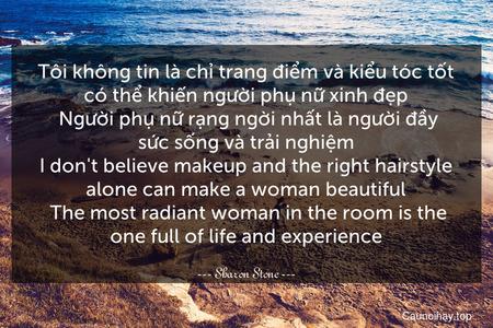 Tôi không tin là chỉ trang điểm và kiểu tóc tốt có thể khiến người phụ nữ xinh đẹp. Người phụ nữ rạng ngời nhất là người đầy sức sống và trải nghiệm. I don't believe makeup and the right hairstyle alone can make a woman beautiful. The most radiant woman in the room is the one full of life and experience.