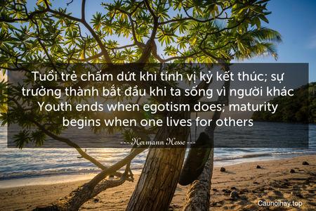 Tuổi trẻ chấm dứt khi tính vị kỷ kết thúc; sự trưởng thành bắt đầu khi ta sống vì người khác. Youth ends when egotism does; maturity begins when one lives for others.