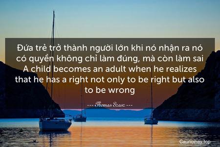 Đứa trẻ trở thành người lớn khi nó nhận ra nó có quyền không chỉ làm đúng, mà còn làm sai. A child becomes an adult when he realizes that he has a right not only to be right but also to be wrong.