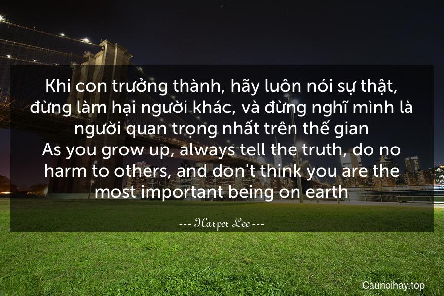 Khi con trưởng thành, hãy luôn nói sự thật, đừng làm hại người khác, và đừng nghĩ mình là người quan trọng nhất trên thế gian. As you grow up, always tell the truth, do no harm to others, and don't think you are the most important being on earth.