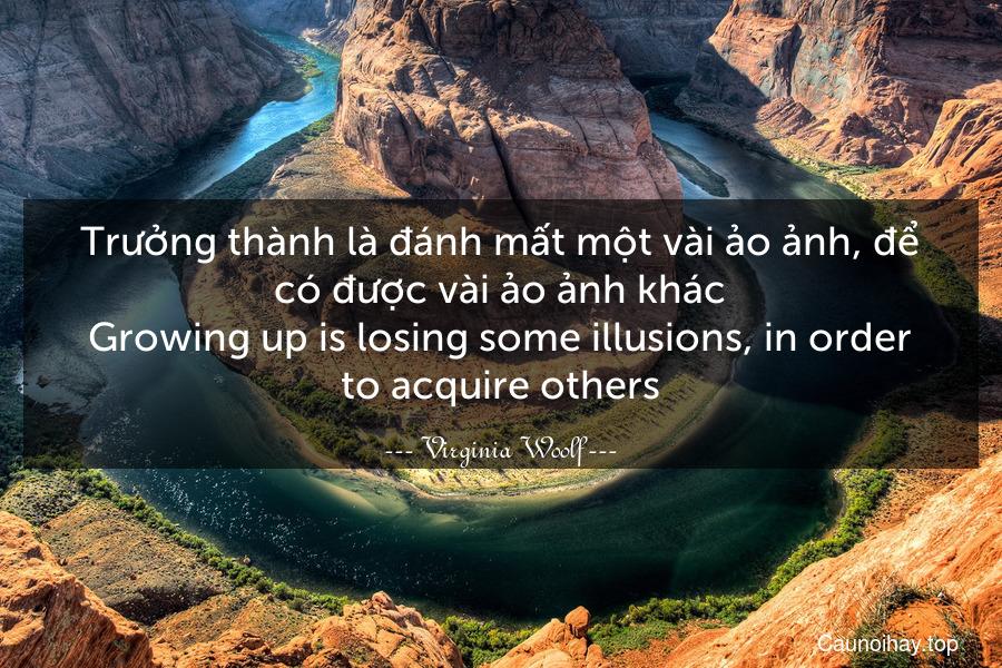 Trưởng thành là đánh mất một vài ảo ảnh, để có được vài ảo ảnh khác. Growing up is losing some illusions, in order to acquire others.