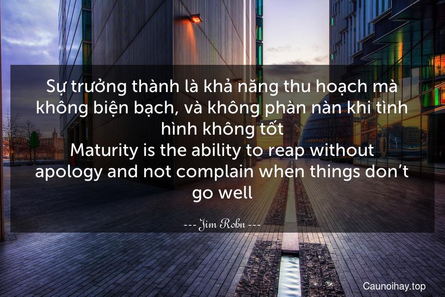 Sự trưởng thành là khả năng thu hoạch mà không biện bạch, và không phàn nàn khi tình hình không tốt. Maturity is the ability to reap without apology and not complain when things don't go well.