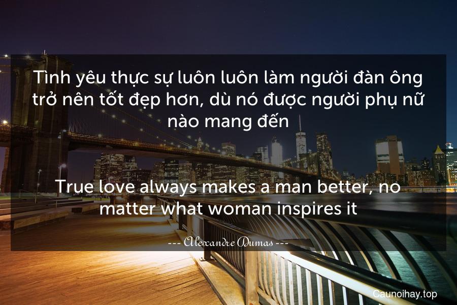 Tình yêu thực sự luôn luôn làm người đàn ông trở nên tốt đẹp hơn, dù nó được người phụ nữ nào mang đến. - True love always makes a man better, no matter what woman inspires it.