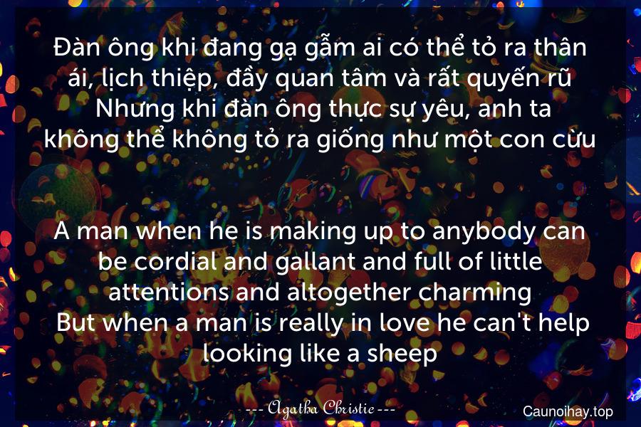 Đàn ông khi đang gạ gẫm ai có thể tỏ ra thân ái, lịch thiệp, đầy quan tâm và rất quyến rũ. Nhưng khi đàn ông thực sự yêu, anh ta không thể không tỏ ra giống như một con cừu. - A man when he is making up to anybody can be cordial and gallant and full of little attentions and altogether charming. But when a man is really in love he can't help looking like a sheep.