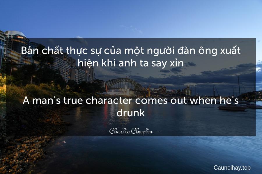 Bản chất thực sự của một người đàn ông xuất hiện khi anh ta say xỉn. - A man's true character comes out when he's drunk.