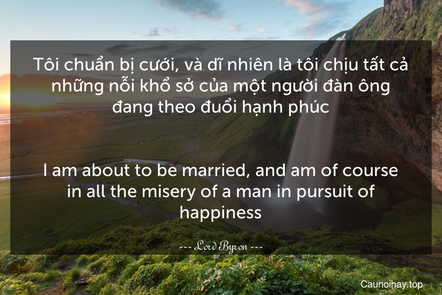 Tôi chuẩn bị cưới, và dĩ nhiên là tôi chịu tất cả những nỗi khổ sở của một người đàn ông đang theo đuổi hạnh phúc. - I am about to be married, and am of course in all the misery of a man in pursuit of happiness.