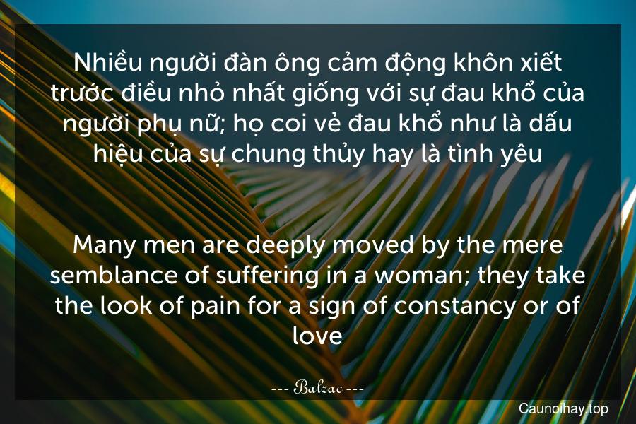 Nhiều người đàn ông cảm động khôn xiết trước điều nhỏ nhất giống với sự đau khổ của người phụ nữ; họ coi vẻ đau khổ như là dấu hiệu của sự chung thủy hay là tình yêu. - Many men are deeply moved by the mere semblance of suffering in a woman; they take the look of pain for a sign of constancy or of love.