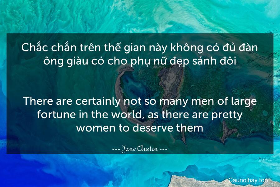 Chắc chắn trên thế gian này không có đủ đàn ông giàu có cho phụ nữ đẹp sánh đôi. - There are certainly not so many men of large fortune in the world, as there are pretty women to deserve them.