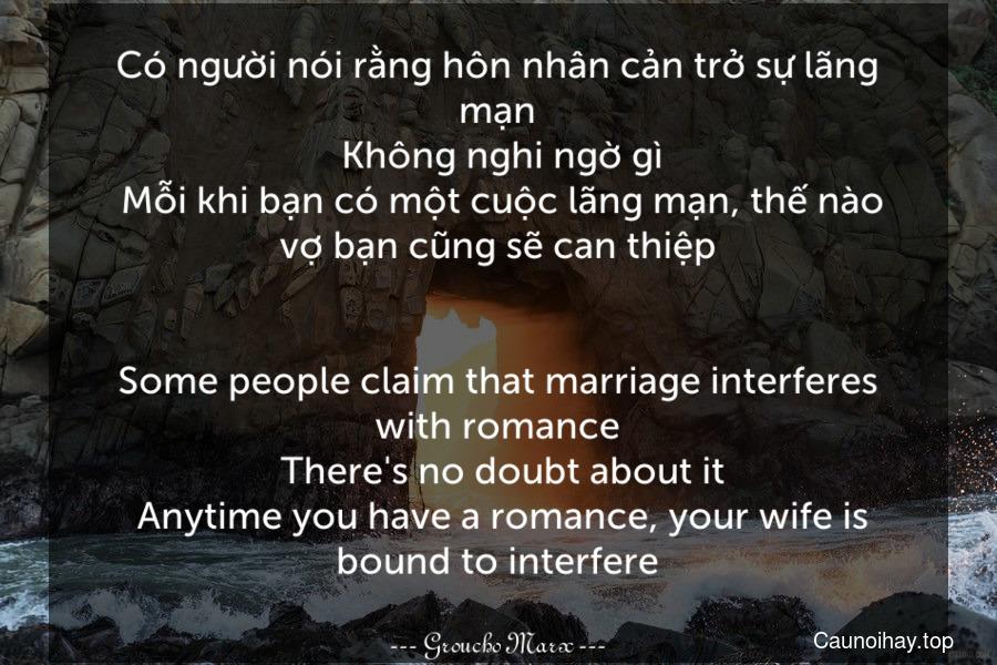 Có người nói rằng hôn nhân cản trở sự lãng mạn. Không nghi ngờ gì. Mỗi khi bạn có một cuộc lãng mạn, thế nào vợ bạn cũng sẽ can thiệp. - Some people claim that marriage interferes with romance. There's no doubt about it. Anytime you have a romance, your wife is bound to interfere.