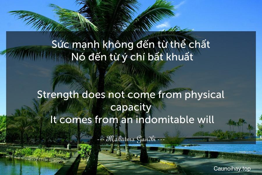 Sức mạnh không đến từ thể chất. Nó đến từ ý chí bất khuất. - Strength does not come from physical capacity. It comes from an indomitable will.