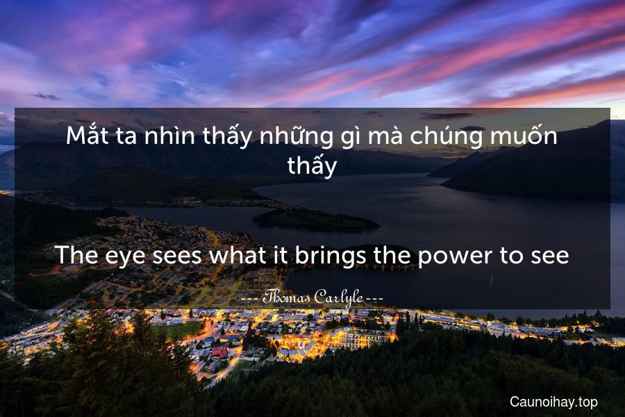 Mắt ta nhìn thấy những gì mà chúng muốn thấy. - The eye sees what it brings the power to see.