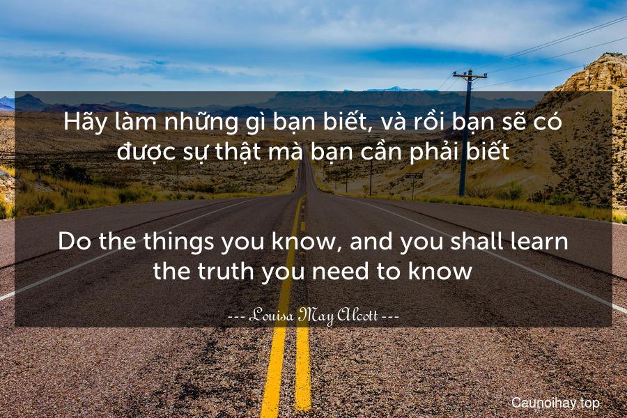 Hãy làm những gì bạn biết, và rồi bạn sẽ có được sự thật mà bạn cần phải biết. - Do the things you know, and you shall learn the truth you need to know.