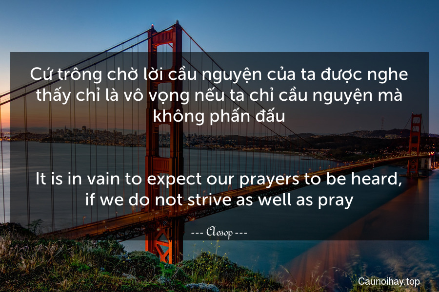 Cứ trông chờ lời cầu nguyện của ta được nghe thấy chỉ là vô vọng nếu ta chỉ cầu nguyện mà không phấn đấu. - It is in vain to expect our prayers to be heard, if we do not strive as well as pray.