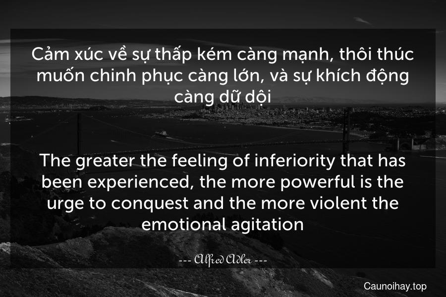 Cảm xúc về sự thấp kém càng mạnh, thôi thúc muốn chinh phục càng lớn, và sự khích động càng dữ dội. - The greater the feeling of inferiority that has been experienced, the more powerful is the urge to conquest and the more violent the emotional agitation.