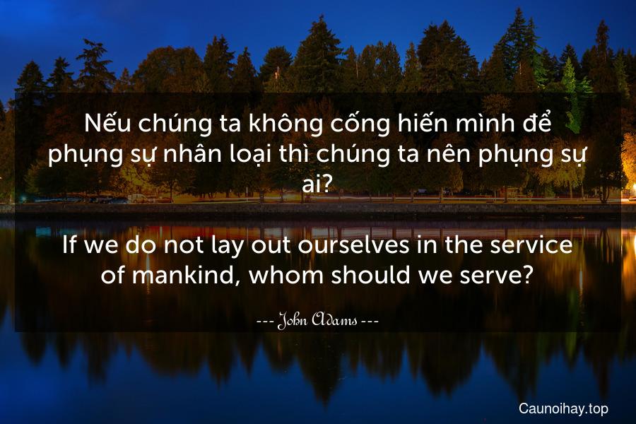 Nếu chúng ta không cống hiến mình để phụng sự nhân loại thì chúng ta nên phụng sự ai? - If we do not lay out ourselves in the service of mankind, whom should we serve?