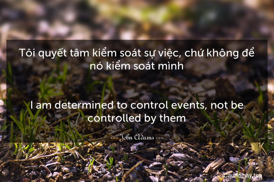 Tôi quyết tâm kiểm soát sự việc, chứ không để nó kiểm soát mình. - I am determined to control events, not be controlled by them.