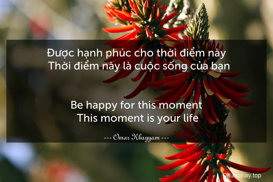 Được hạnh phúc cho thời điểm này.  Thời điểm này là cuộc sống của bạn. - Be happy for this moment. This moment is your life.