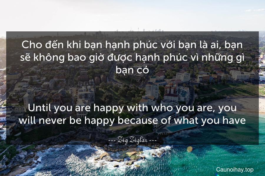 Cho đến khi bạn hạnh phúc với bạn là ai, bạn sẽ không bao giờ được hạnh phúc vì những gì bạn có. - Until you are happy with who you are, you will never be happy because of what you have.