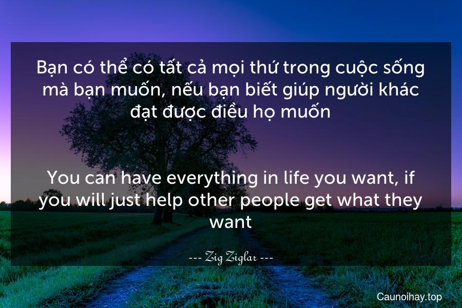 Bạn có thể có tất cả mọi thứ trong cuộc sống mà bạn muốn, nếu bạn biết giúp người khác đạt được điều họ muốn. - You can have everything in life you want, if you will just help other people get what they want.