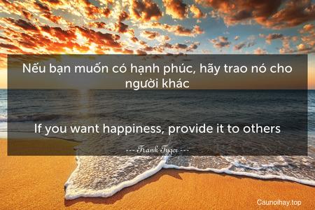 Nếu bạn muốn có hạnh phúc, hãy trao nó cho người khác. - If you want happiness, provide it to others.